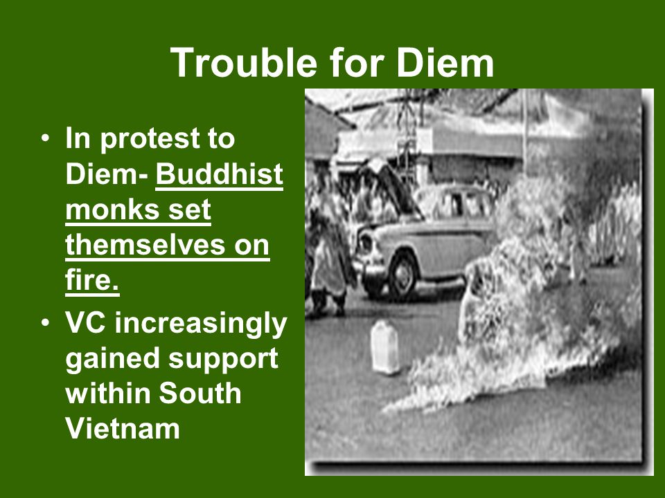 Trouble for Diem In protest to Diem- Buddhist monks set themselves on fire.
