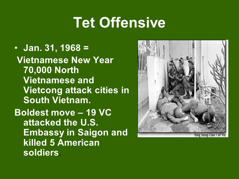 Tet Offensive Jan. 31, 1968 = Vietnamese New Year 70,000 North Vietnamese and Vietcong attack cities in South Vietnam.