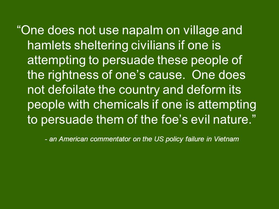 One does not use napalm on village and hamlets sheltering civilians if one is attempting to persuade these people of the rightness of one's cause.
