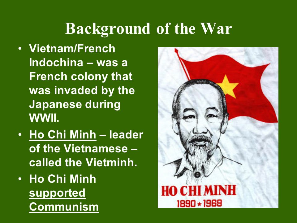 Background of the War Vietnam/French Indochina – was a French colony that was invaded by the Japanese during WWII.