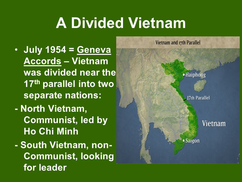 A Divided Vietnam July 1954 = Geneva Accords – Vietnam was divided near the 17th parallel into two separate nations: