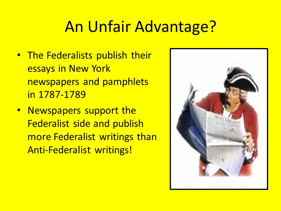 An Unfair Advantage The Federalists publish their essays in New York newspapers and pamphlets in 1787-1789.