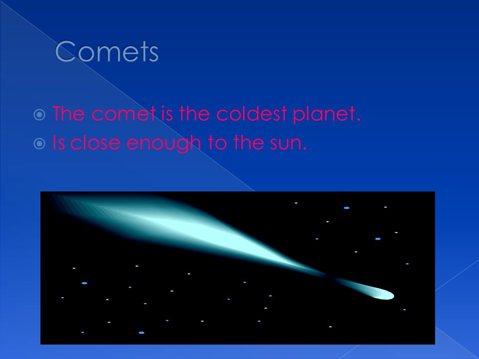 Comets The comet is the coldest planet. Is close enough to the sun.