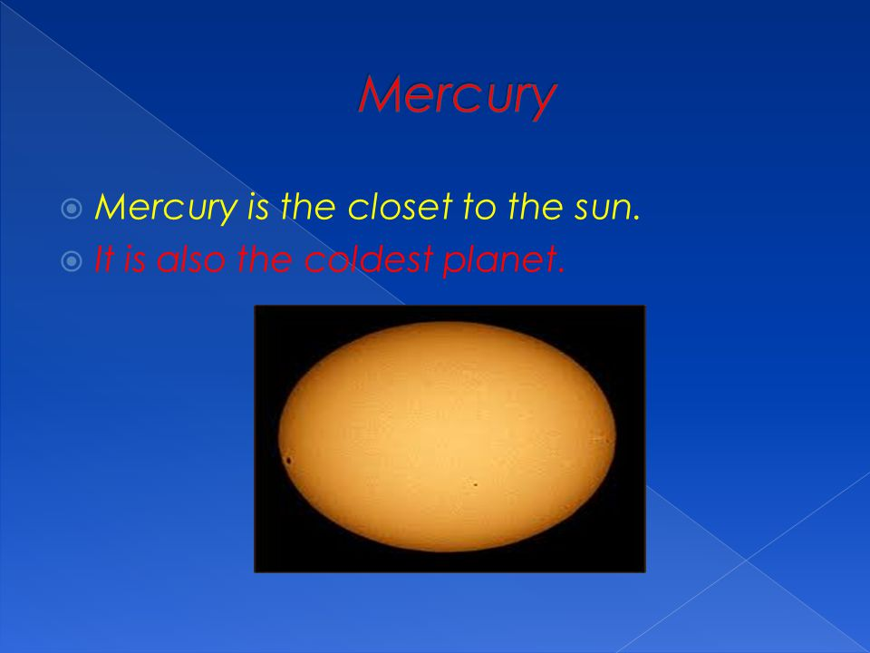 Mercury Mercury is the closet to the sun.