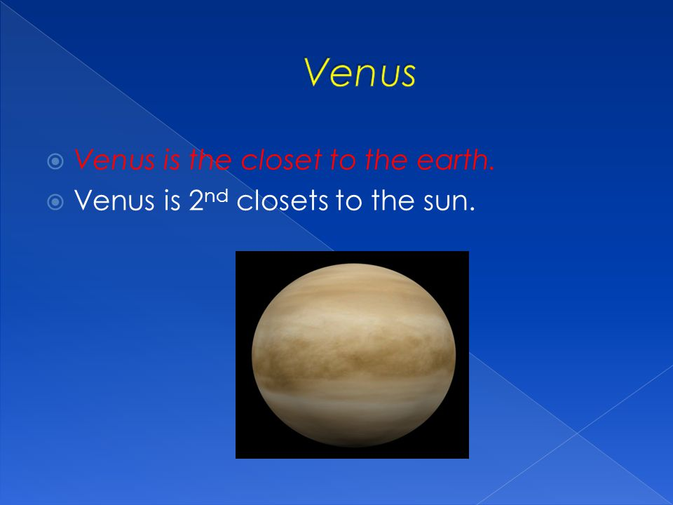 Venus Venus is the closet to the earth.