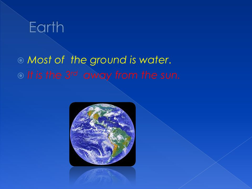 Earth Most of the ground is water. It is the 3rd away from the sun.