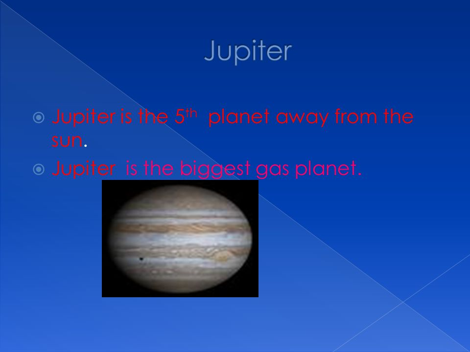 Jupiter Jupiter is the 5th planet away from the sun.