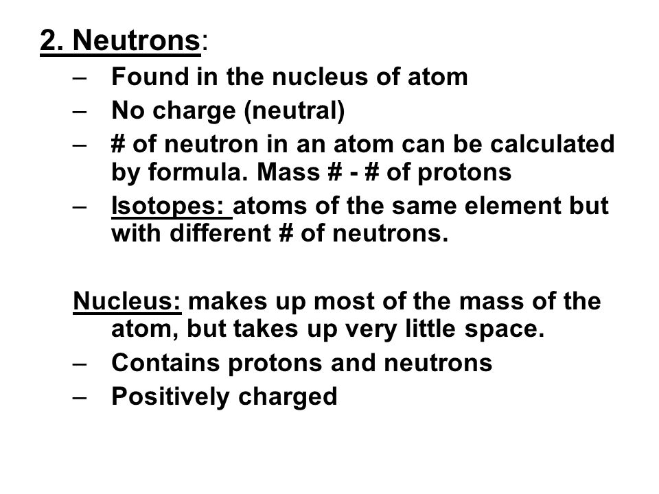 2. Neutrons: Found in the nucleus of atom No charge (neutral)