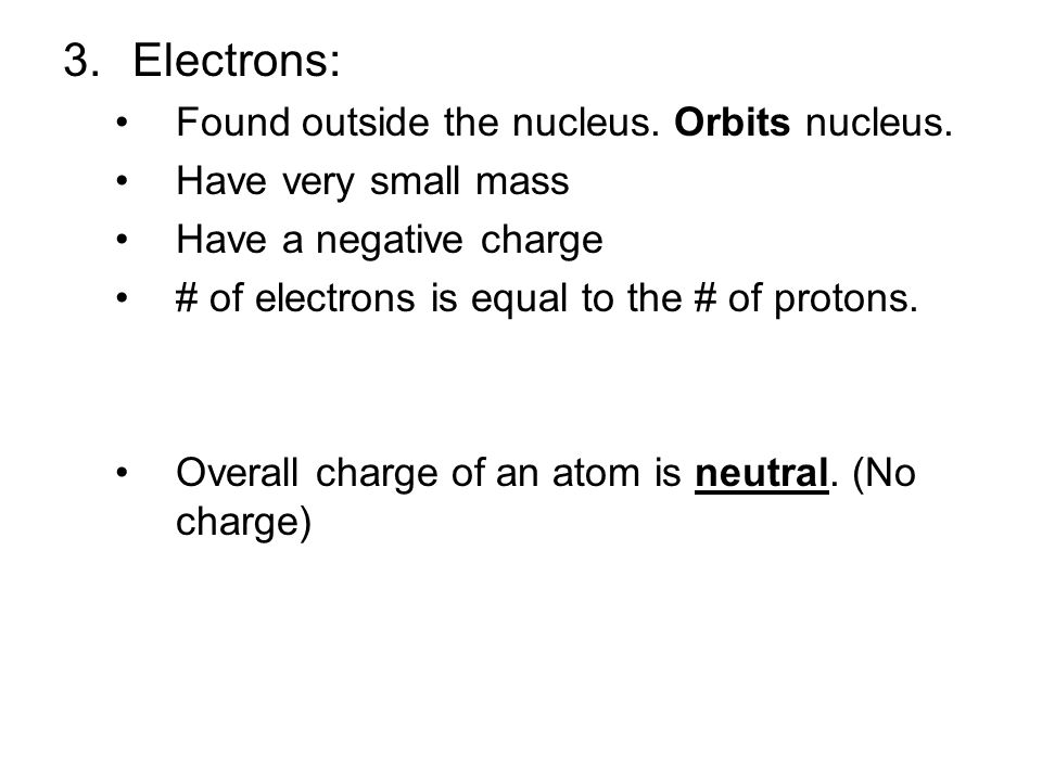 Electrons: Found outside the nucleus. Orbits nucleus.