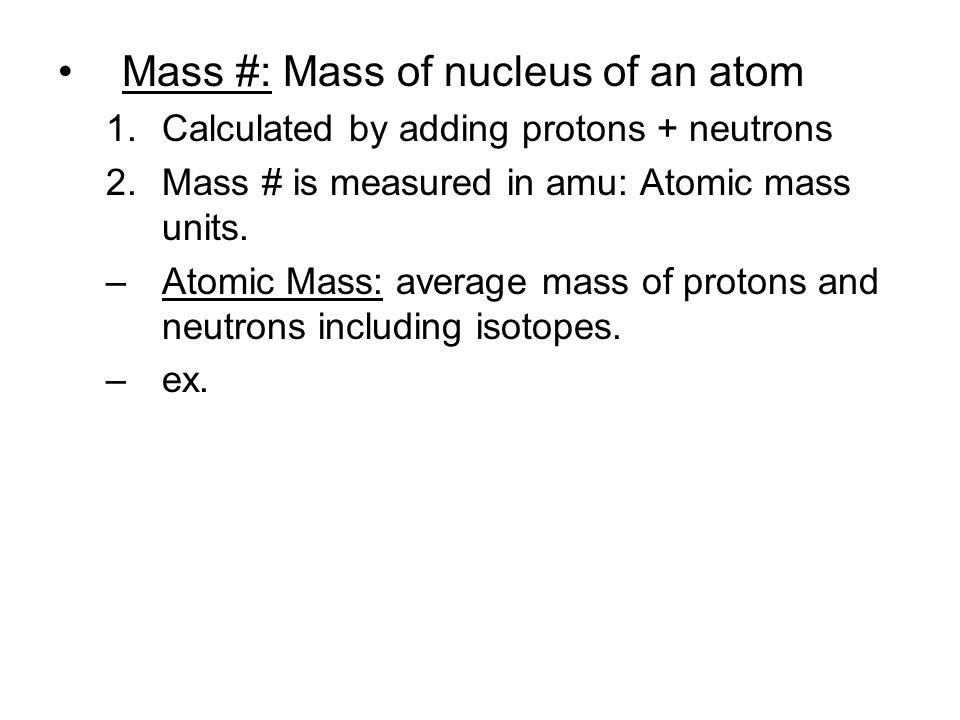 Mass #: Mass of nucleus of an atom
