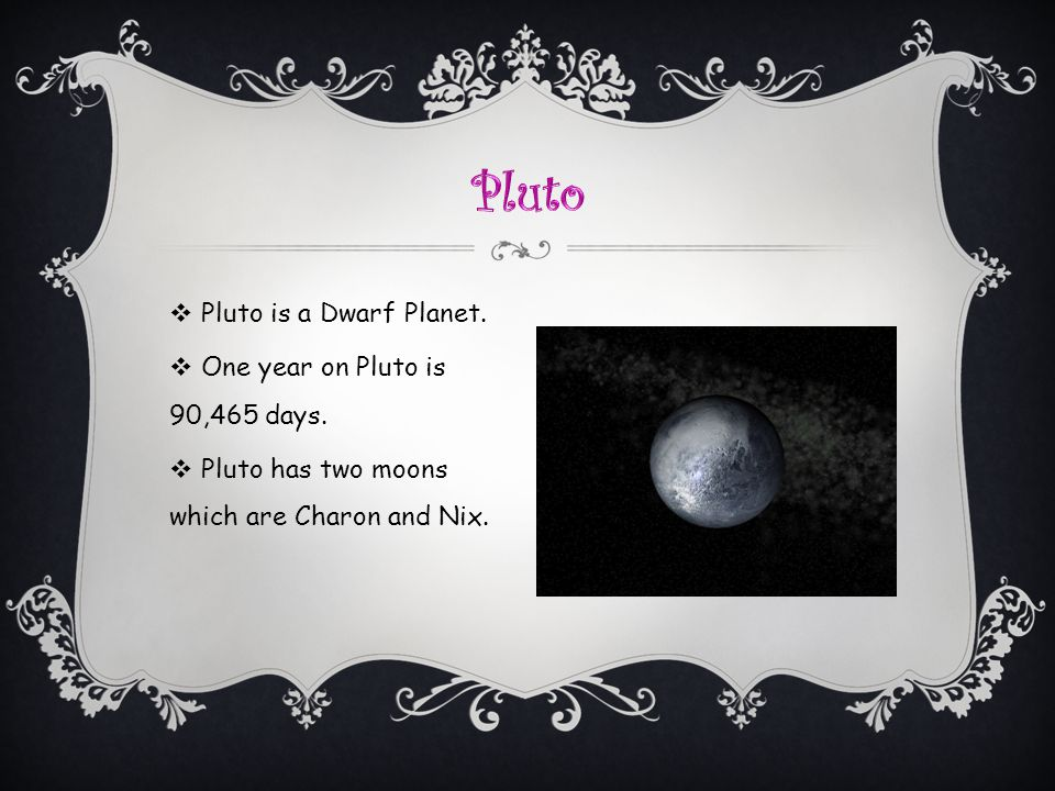 Pluto Pluto is a Dwarf Planet. One year on Pluto is 90,465 days.