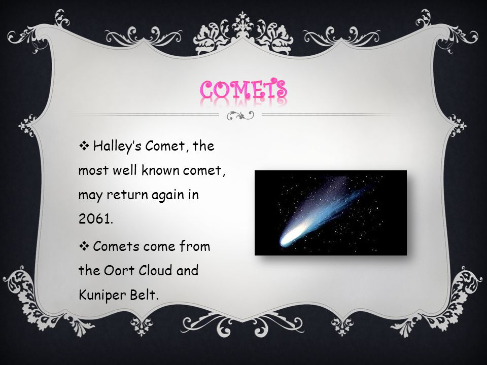 Comets Halley's Comet, the most well known comet, may return again in 2061.