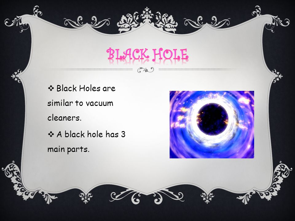 Black hole Black Holes are similar to vacuum cleaners.