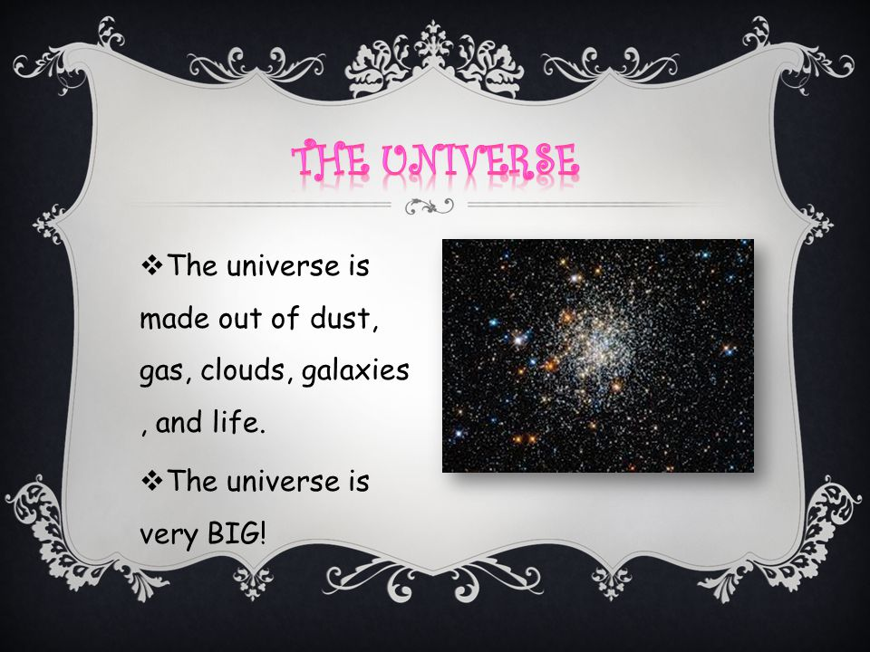 The Universe The universe is made out of dust, gas, clouds, galaxies , and life.