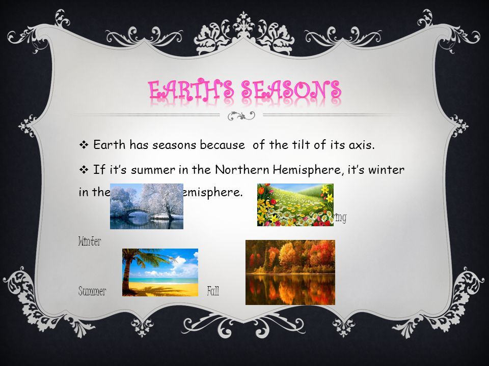 Earth's Seasons Earth has seasons because of the tilt of its axis.