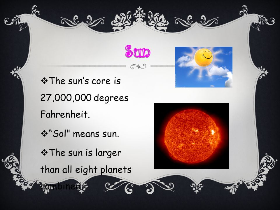 Sun The sun's core is 27,000,000 degrees Fahrenheit. Sol means sun.