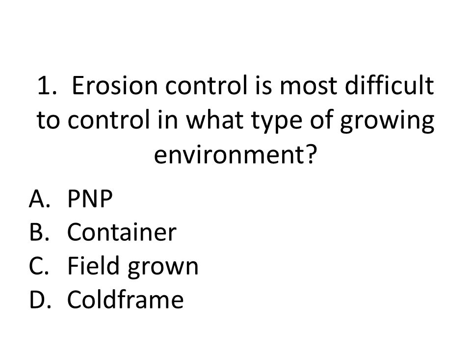 1. Erosion control is most difficult to control in what type of growing environment