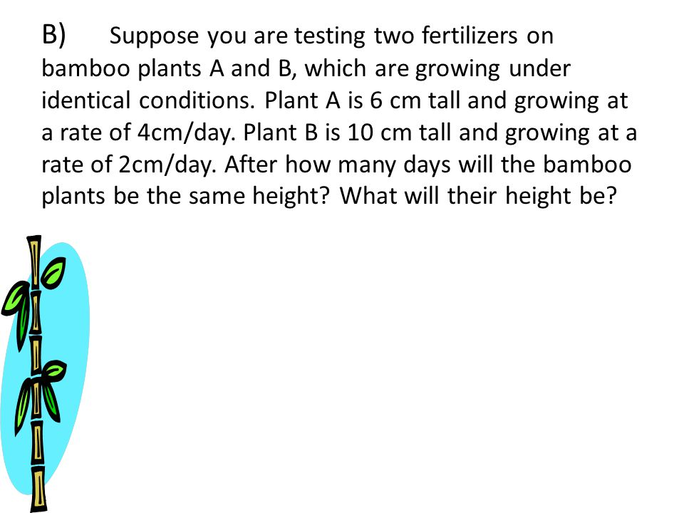 B) Suppose you are testing two fertilizers on bamboo plants A and B, which are growing under identical conditions.