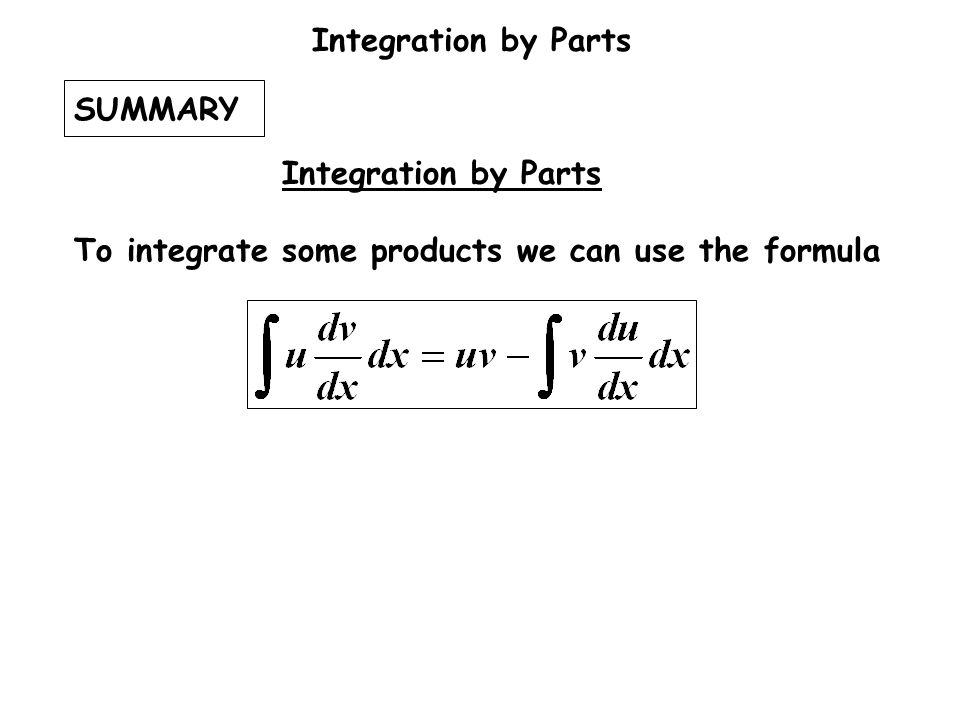 SUMMARY To integrate some products we can use the formula Integration by Parts