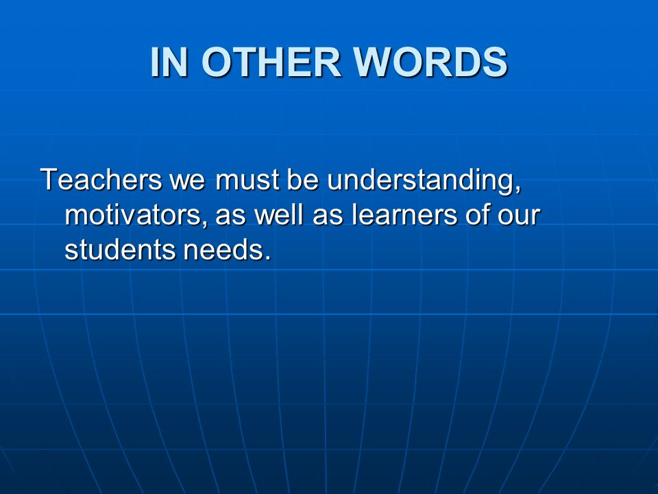IN OTHER WORDS Teachers we must be understanding, motivators, as well as learners of our students needs.