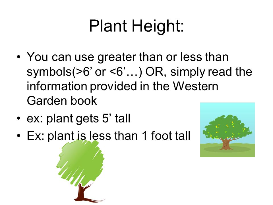 Plant Height: You can use greater than or less than symbols(>6' or <6'…) OR, simply read the information provided in the Western Garden book.