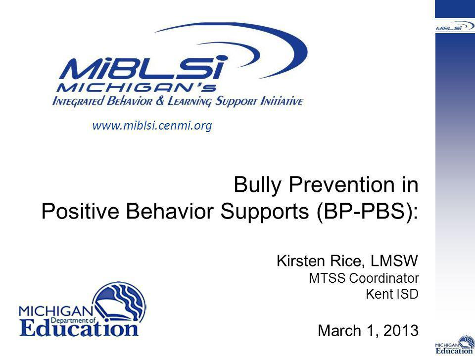 www.miblsi.cenmi.org Bully Prevention in Positive Behavior Supports (BP-PBS): Kirsten Rice, LMSW MTSS Coordinator Kent ISD March 1, 2013.