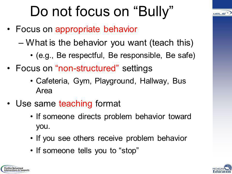 Do not focus on Bully Focus on appropriate behavior