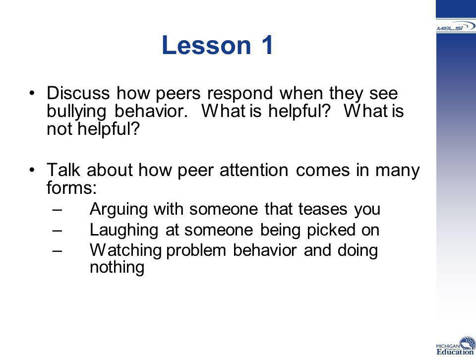 Lesson 1 Discuss how peers respond when they see bullying behavior. What is helpful What is not helpful