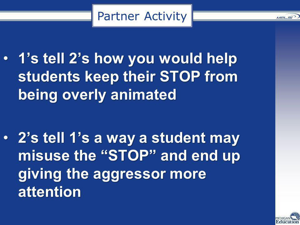 Partner Activity 1's tell 2's how you would help students keep their STOP from being overly animated.