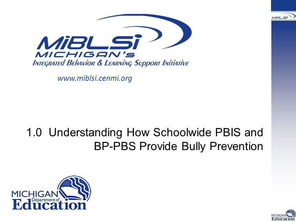 www.miblsi.cenmi.org 1.0 Understanding How Schoolwide PBIS and BP-PBS Provide Bully Prevention