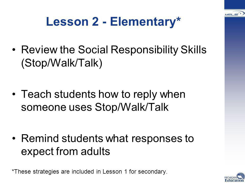 Lesson 2 - Elementary* Review the Social Responsibility Skills (Stop/Walk/Talk) Teach students how to reply when someone uses Stop/Walk/Talk.