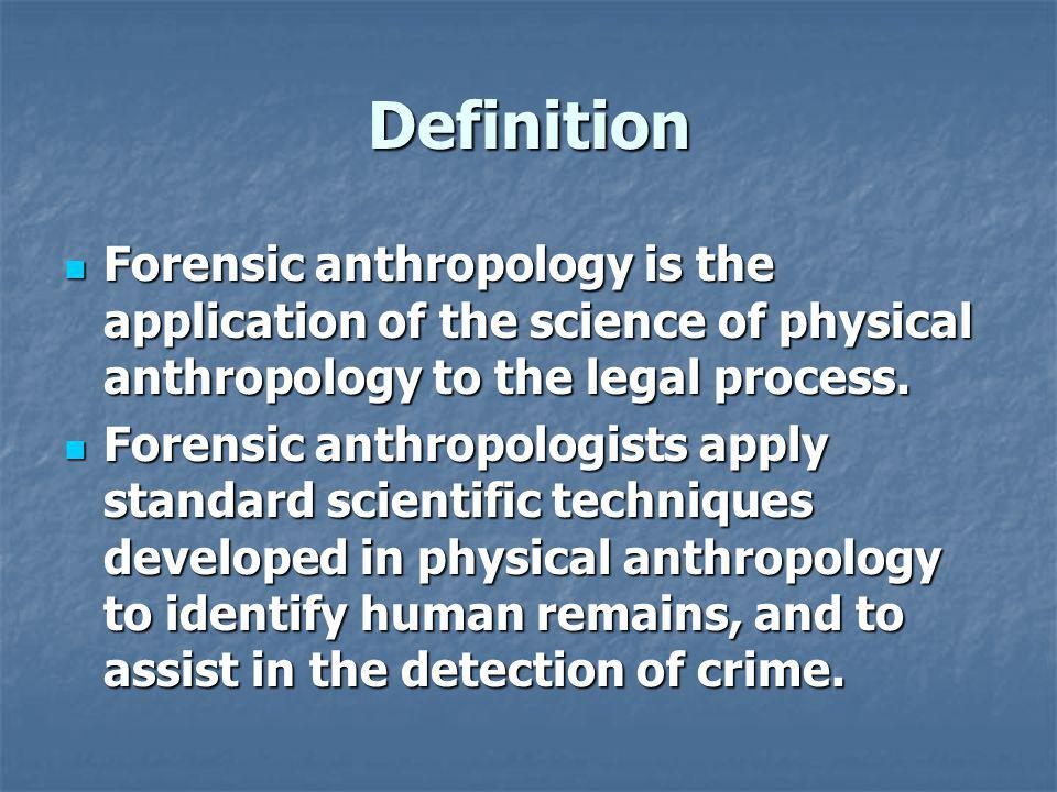 Definition Forensic anthropology is the application of the science of physical anthropology to the legal process.