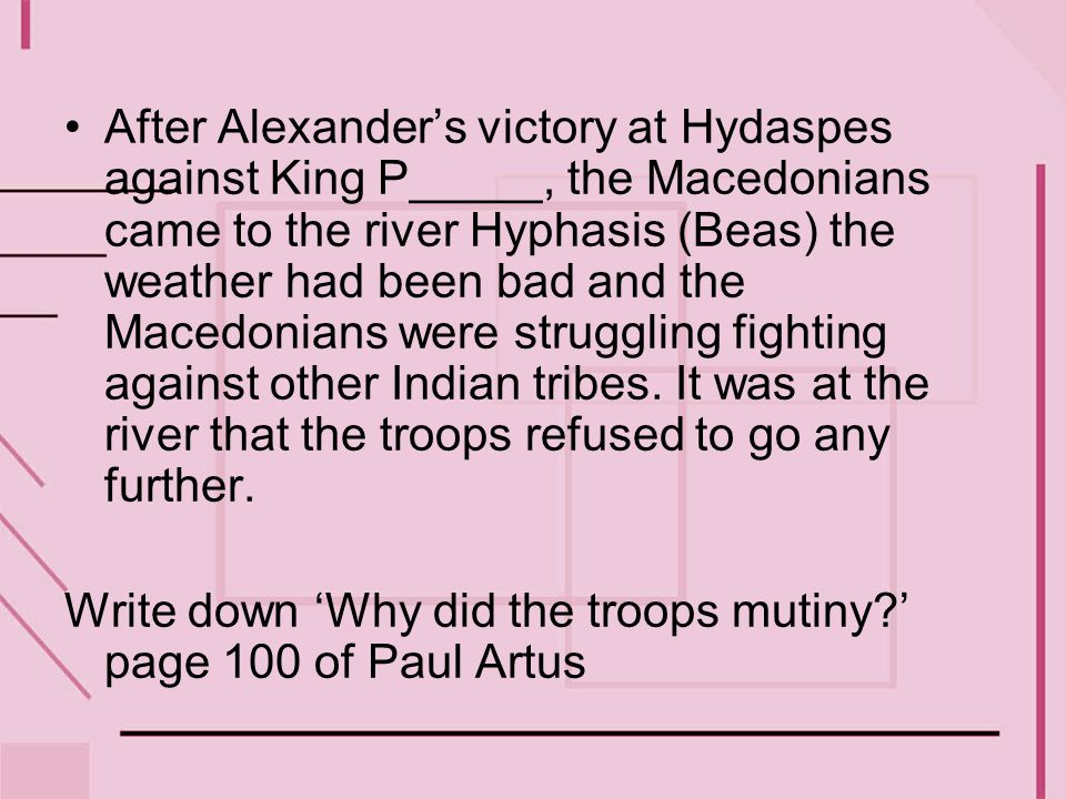 After Alexander's victory at Hydaspes against King P_____, the Macedonians came to the river Hyphasis (Beas) the weather had been bad and the Macedonians were struggling fighting against other Indian tribes. It was at the river that the troops refused to go any further.
