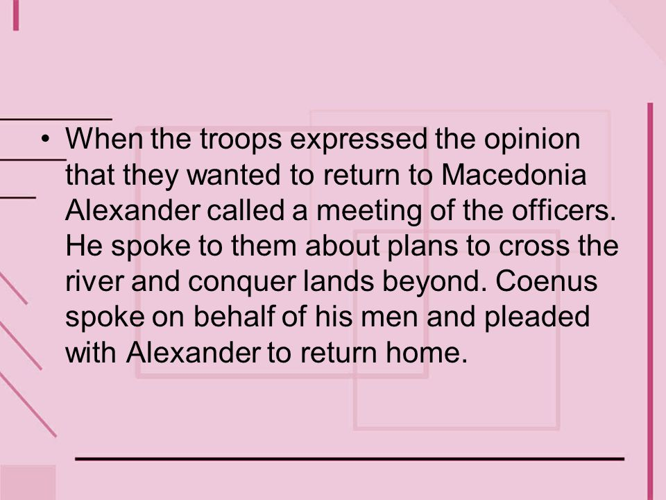 When the troops expressed the opinion that they wanted to return to Macedonia Alexander called a meeting of the officers.