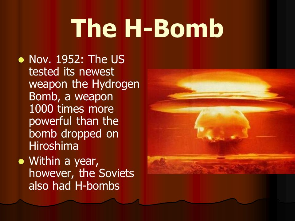 The H-Bomb Nov. 1952: The US tested its newest weapon the Hydrogen Bomb, a weapon 1000 times more powerful than the bomb dropped on Hiroshima.