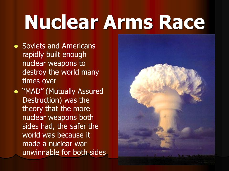 Nuclear Arms Race Soviets and Americans rapidly built enough nuclear weapons to destroy the world many times over.