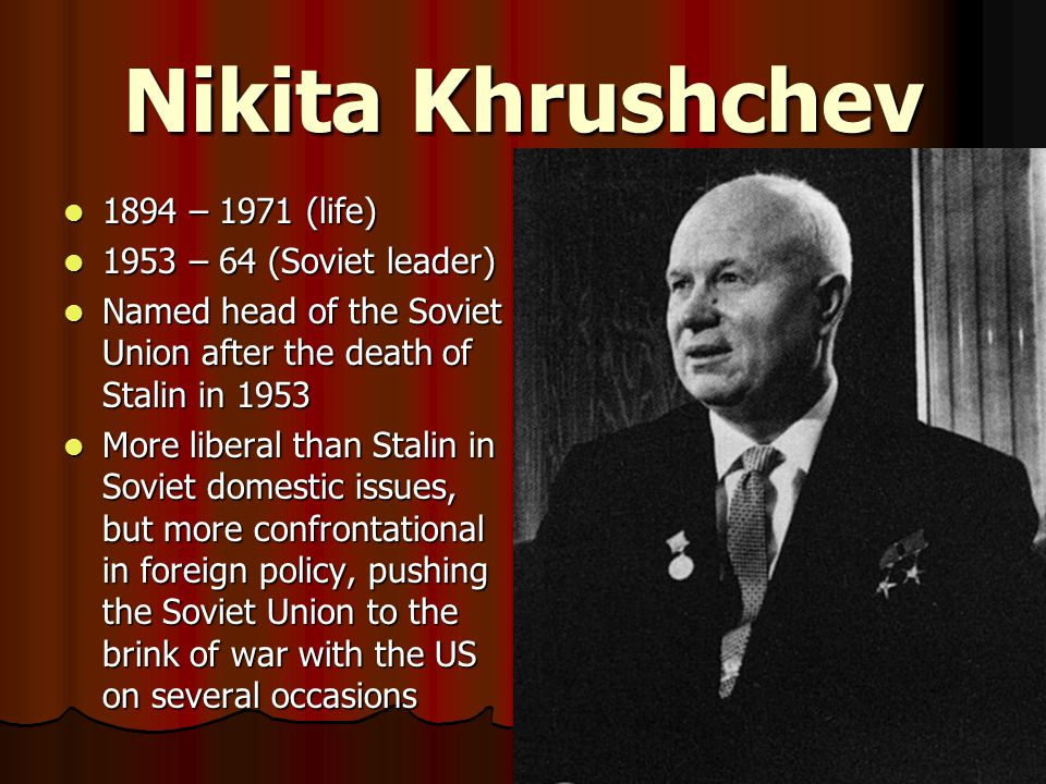 Nikita Khrushchev 1894 – 1971 (life) 1953 – 64 (Soviet leader)
