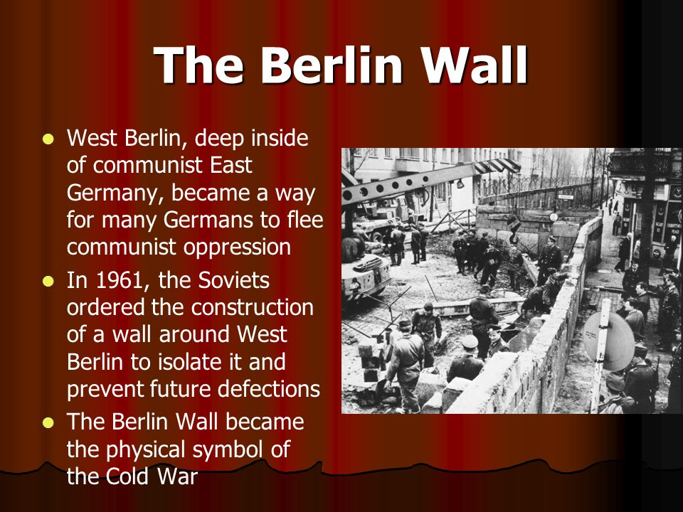 The Berlin Wall West Berlin, deep inside of communist East Germany, became a way for many Germans to flee communist oppression.