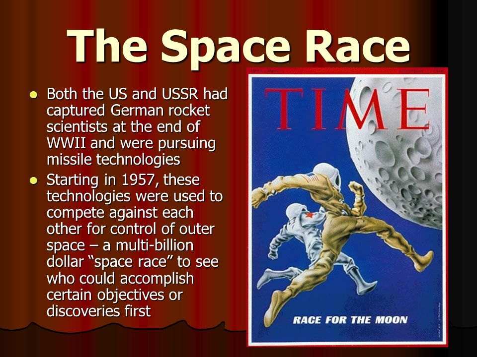 The Space Race Both the US and USSR had captured German rocket scientists at the end of WWII and were pursuing missile technologies.