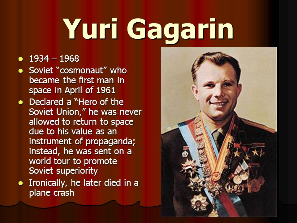 Yuri Gagarin 1934 – 1968. Soviet cosmonaut who became the first man in space in April of 1961.