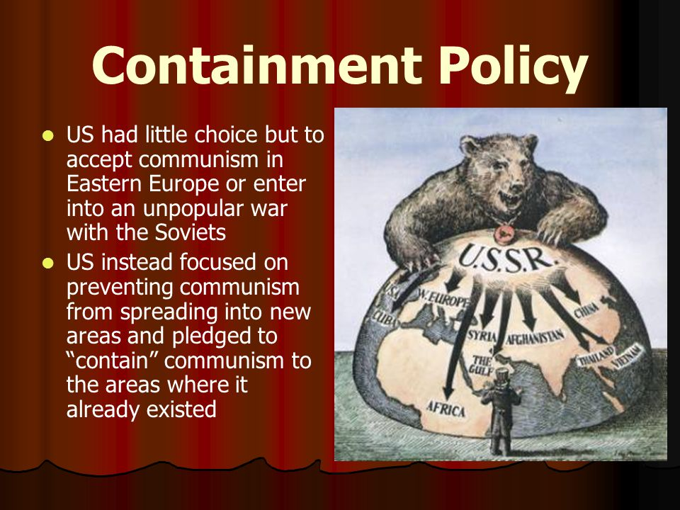 Containment Policy US had little choice but to accept communism in Eastern Europe or enter into an unpopular war with the Soviets.