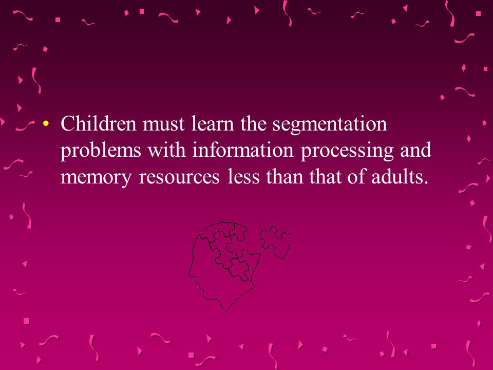 Children must learn the segmentation problems with information processing and memory resources less than that of adults.
