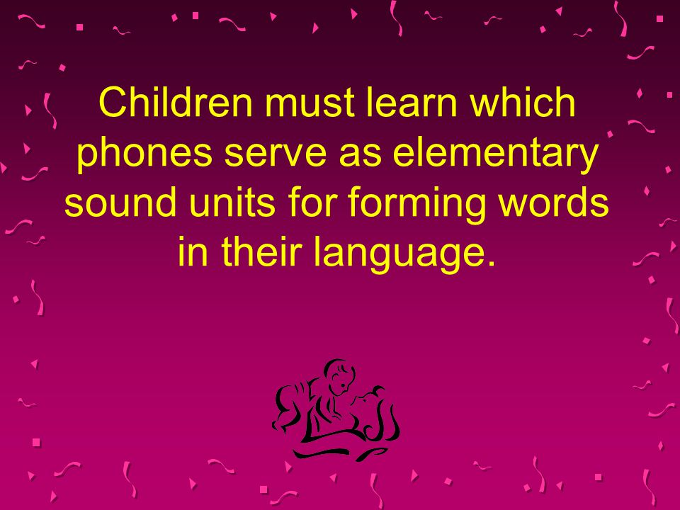 Children must learn which phones serve as elementary sound units for forming words in their language.