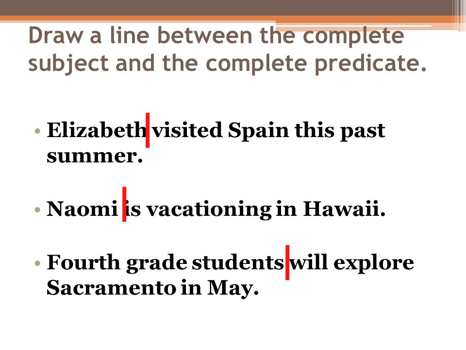 Draw a line between the complete subject and the complete predicate.