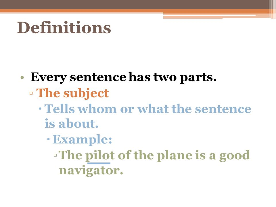 Definitions Every sentence has two parts. The subject
