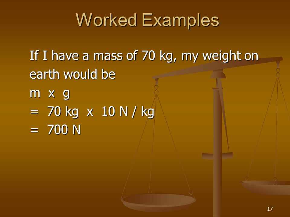 Worked Examples If I have a mass of 70 kg, my weight on earth would be