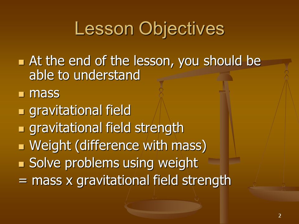 Lesson Objectives At the end of the lesson, you should be able to understand. mass. gravitational field.