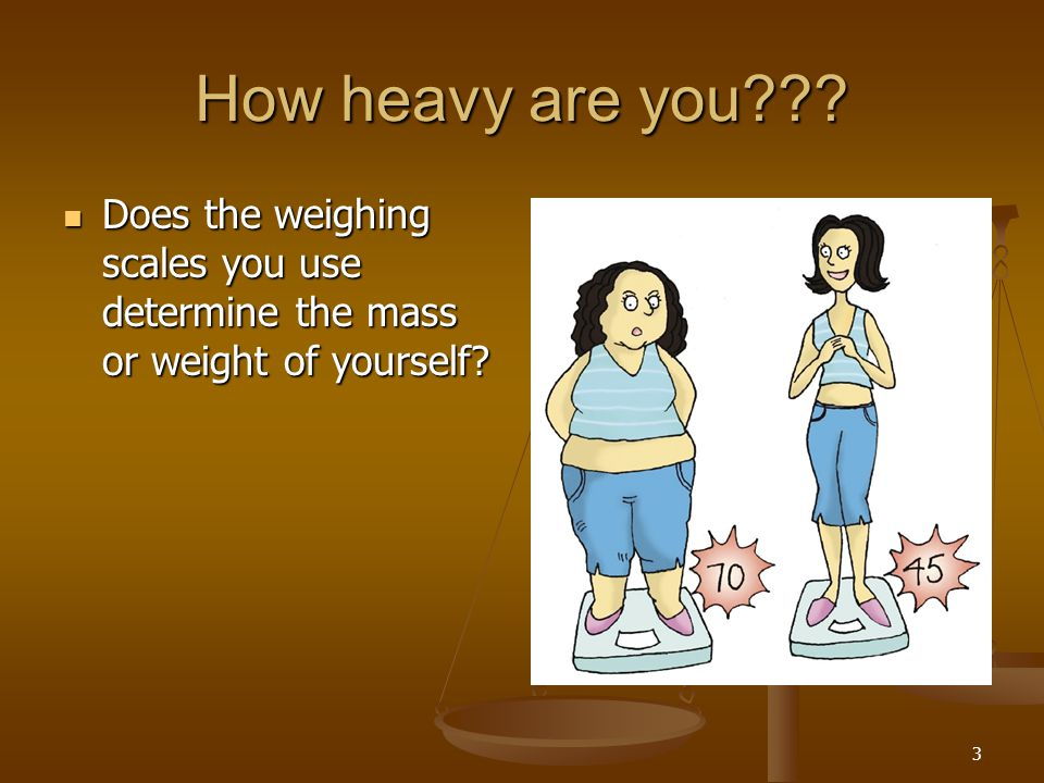 How heavy are you Does the weighing scales you use determine the mass or weight of yourself