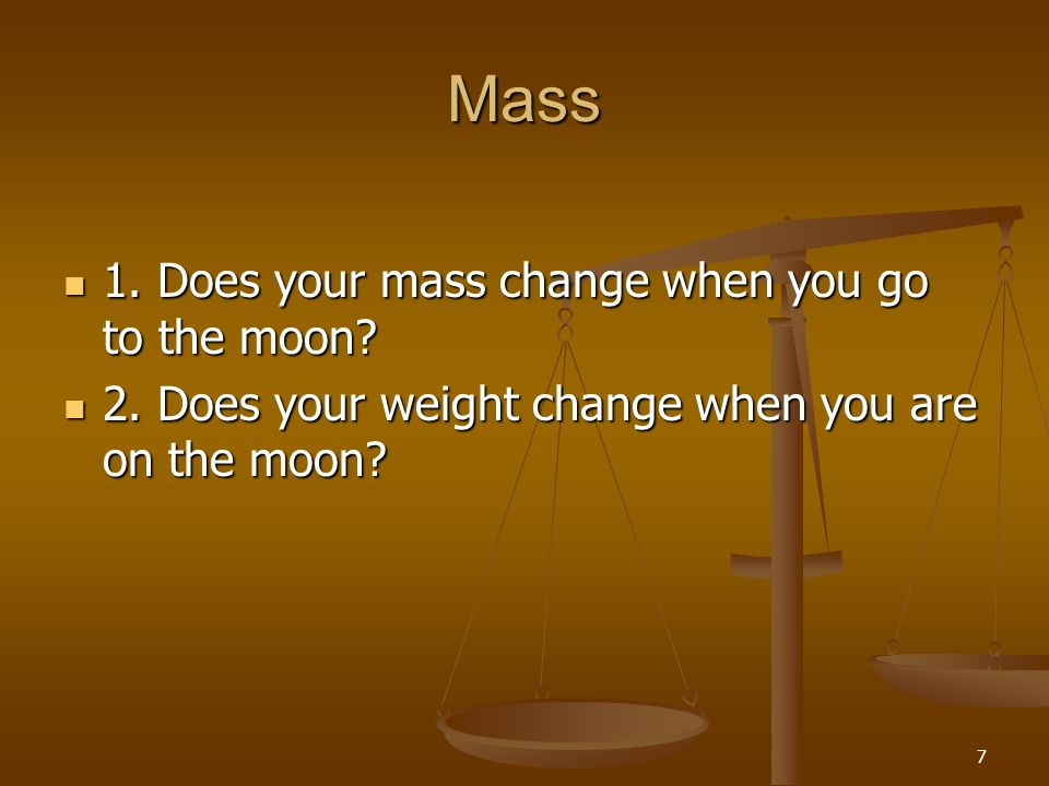 Mass 1. Does your mass change when you go to the moon