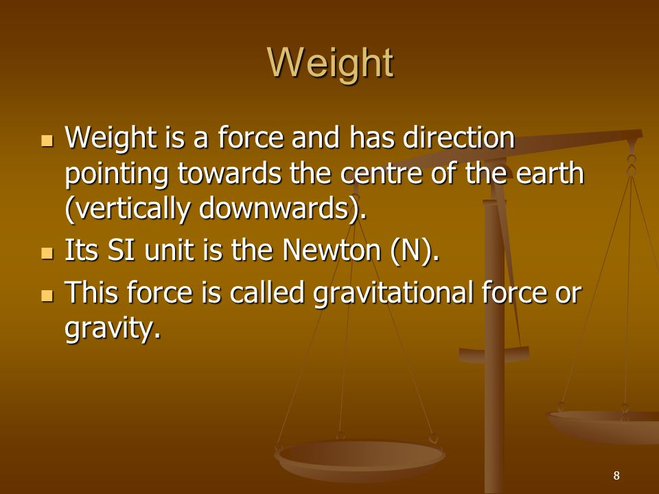 Weight Weight is a force and has direction pointing towards the centre of the earth (vertically downwards).